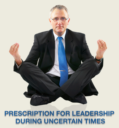 Prescription For Leadership During Uncertain Times