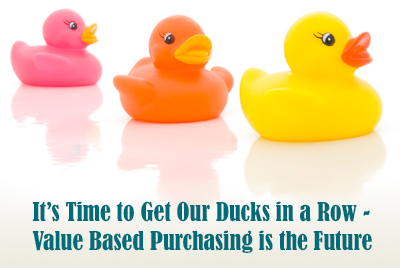It's Time to Get Our Ducks in a Row - Value Based Purchasing is the Future